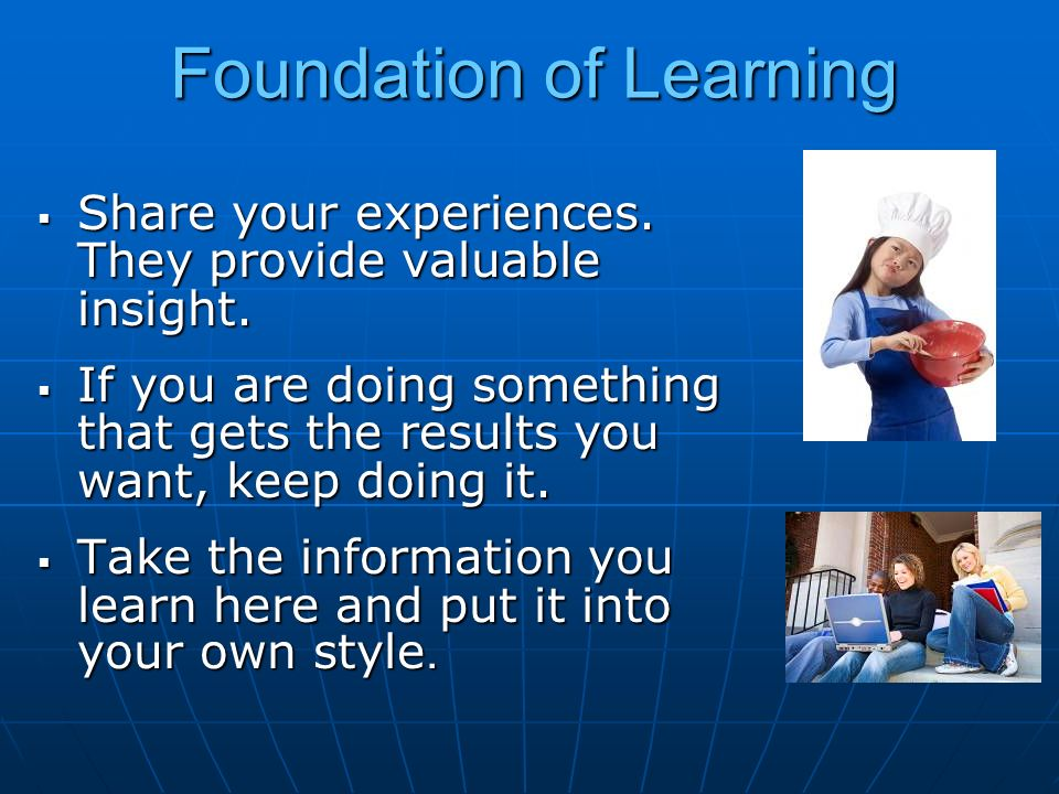 Foundation of Learning Share your experiences. They provide valuable insight. Share your experiences. They provide valuable insight. If you are doing