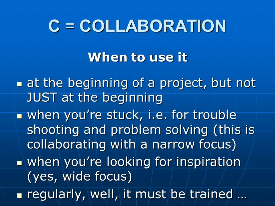 C = COLLABORATION When to use it at the beginning of a project, but not JUST at the beginning at the beginning of a project, but not JUST at the begin