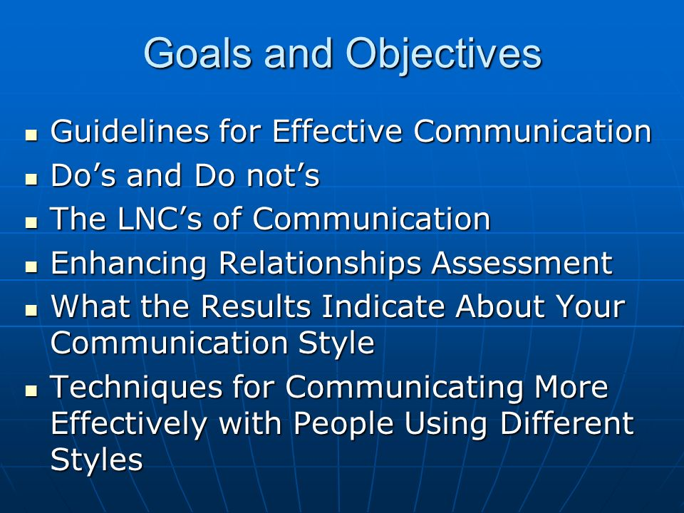 Goals and Objectives Guidelines for Effective Communication Guidelines for Effective Communication Dos and Do nots Dos and Do nots The LNCs of Communi