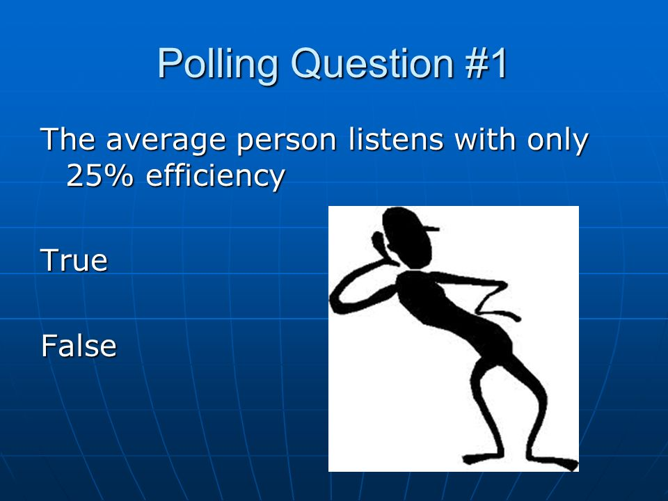 Polling Question #1 The average person listens with only 25% efficiency TrueFalse