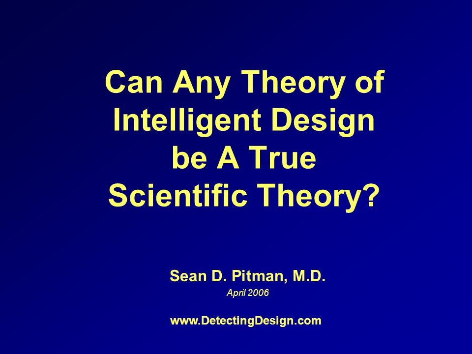 Can Any Theory of Intelligent Design be A True Scientific Theory? Sean D. Pitman, M.D. April 2006 www.DetectingDesign.com
