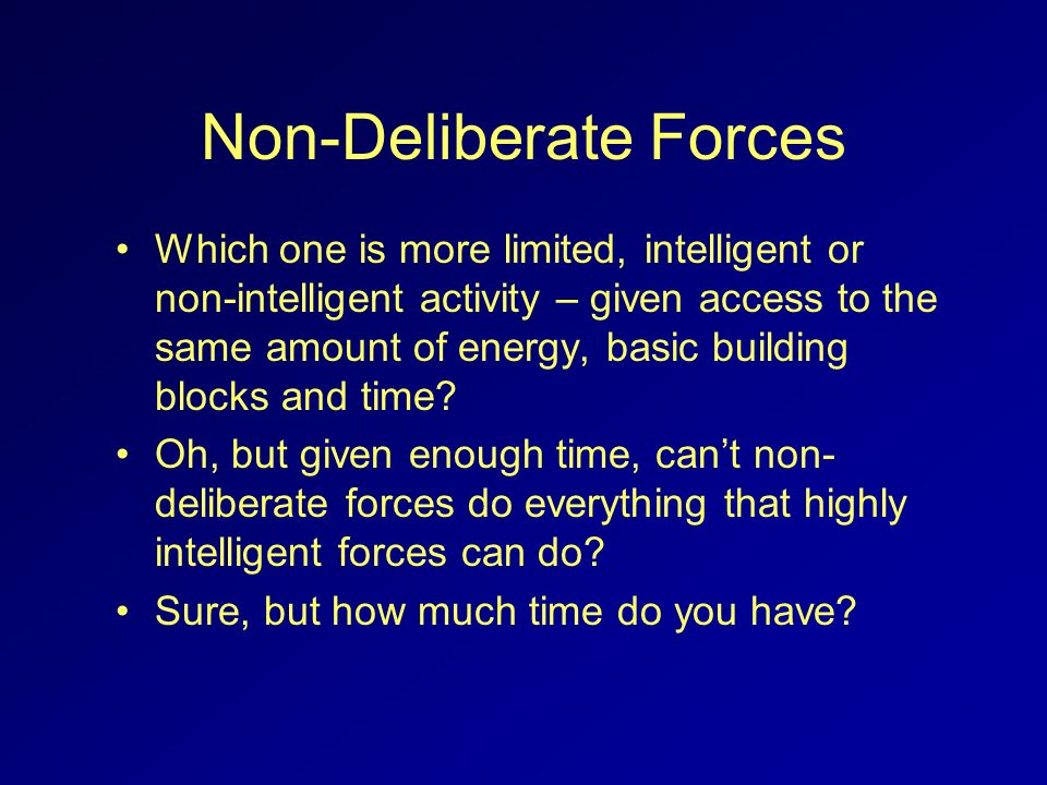 Non-Deliberate Forces Which one is more limited, intelligent or non-intelligent activity – given access to the same amount of energy, basic building b