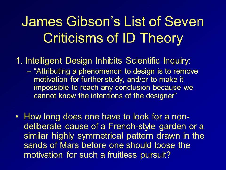 James Gibsons List of Seven Criticisms of ID Theory 1. Intelligent Design Inhibits Scientific Inquiry: –Attributing a phenomenon to design is to remov