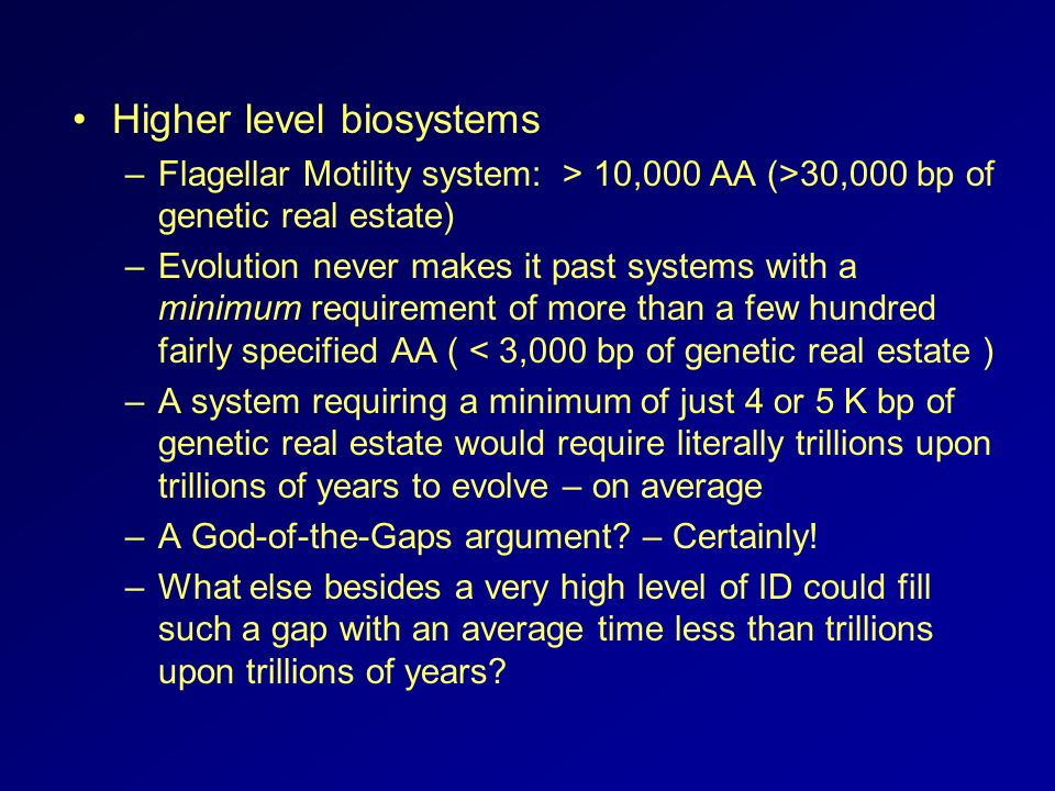 Higher level biosystems –Flagellar Motility system: > 10,000 AA (>30,000 bp of genetic real estate) –Evolution never makes it past systems with a mini