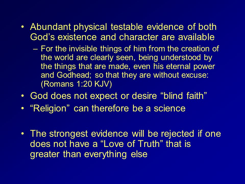 Abundant physical testable evidence of both Gods existence and character are available –For the invisible things of him from the creation of the world