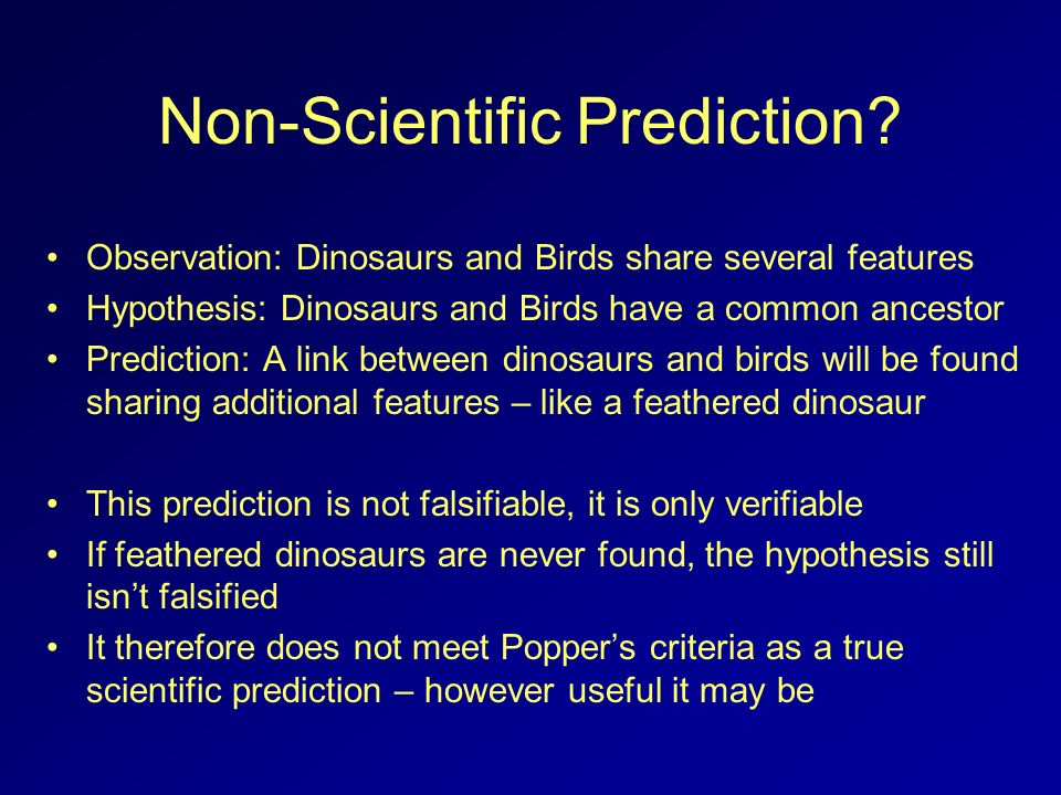 Non-Scientific Prediction? Observation: Dinosaurs and Birds share several features Hypothesis: Dinosaurs and Birds have a common ancestor Prediction: