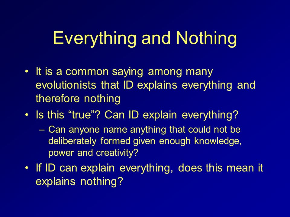 Everything and Nothing It is a common saying among many evolutionists that ID explains everything and therefore nothing Is this true? Can ID explain e