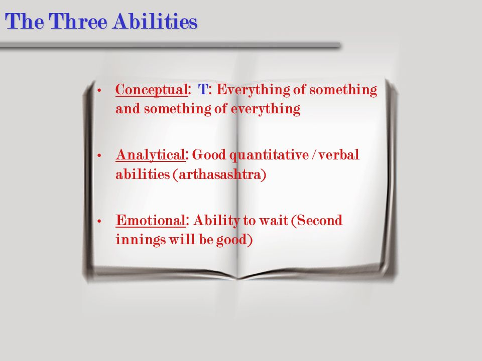 The Three Abilities Conceptual: T: Everything of something and something of everything Analytical: Good quantitative / verbal abilities (arthasashtra) Emotional: Ability to wait (Second innings will be good)