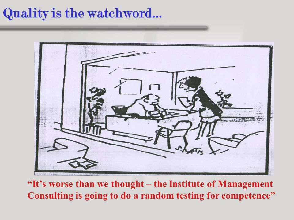 Quality is the watchword… Its worse than we thought – the Institute of Management Consulting is going to do a random testing for competence
