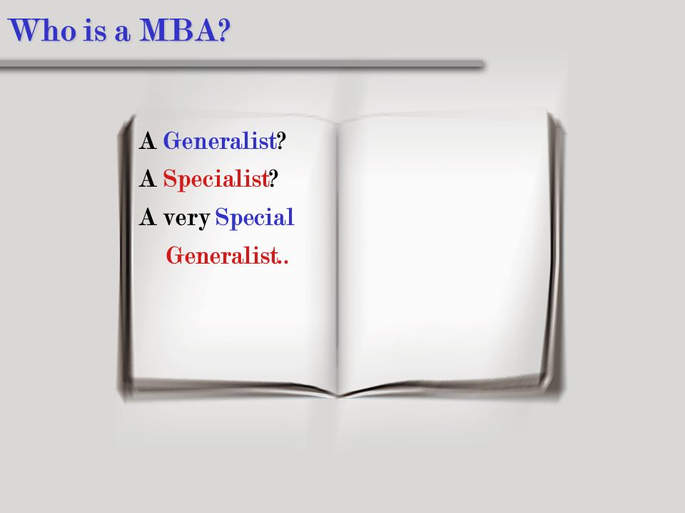 Who is a MBA A Generalist A Specialist A very Special Generalist..