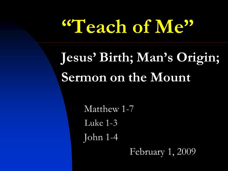 Teach of Me Jesus Birth; Mans Origin; Sermon on the Mount Matthew 1-7 Luke 1-3 John 1-4 February 1, 2009