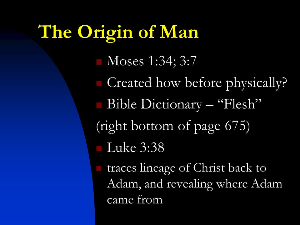 The Origin of Man Moses 1:34; 3:7 Created how before physically.