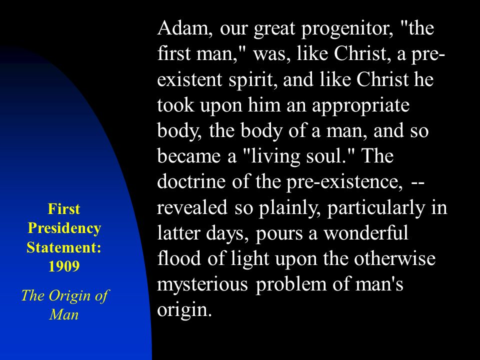 Adam, our great progenitor, the first man, was, like Christ, a pre- existent spirit, and like Christ he took upon him an appropriate body, the body of a man, and so became a living soul. The doctrine of the pre-existence, -- revealed so plainly, particularly in latter days, pours a wonderful flood of light upon the otherwise mysterious problem of man s origin.