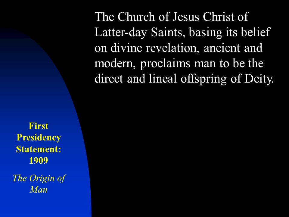The Church of Jesus Christ of Latter-day Saints, basing its belief on divine revelation, ancient and modern, proclaims man to be the direct and lineal offspring of Deity.