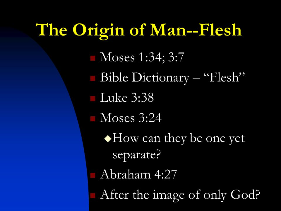The Origin of Man--Flesh Moses 1:34; 3:7 Bible Dictionary – Flesh Luke 3:38 Moses 3:24 How can they be one yet separate.