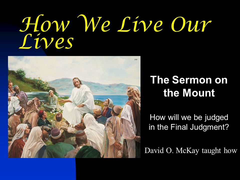 How We Live Our Lives The Sermon on the Mount How will we be judged in the Final Judgment.