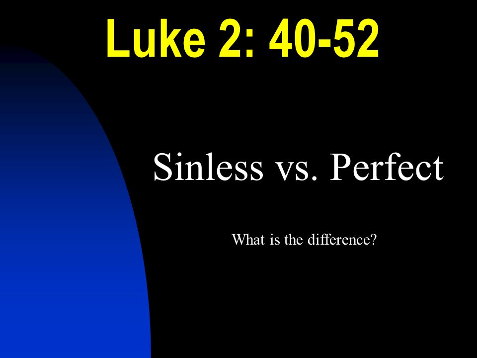 Luke 2: 40-52 Sinless vs. Perfect What is the difference