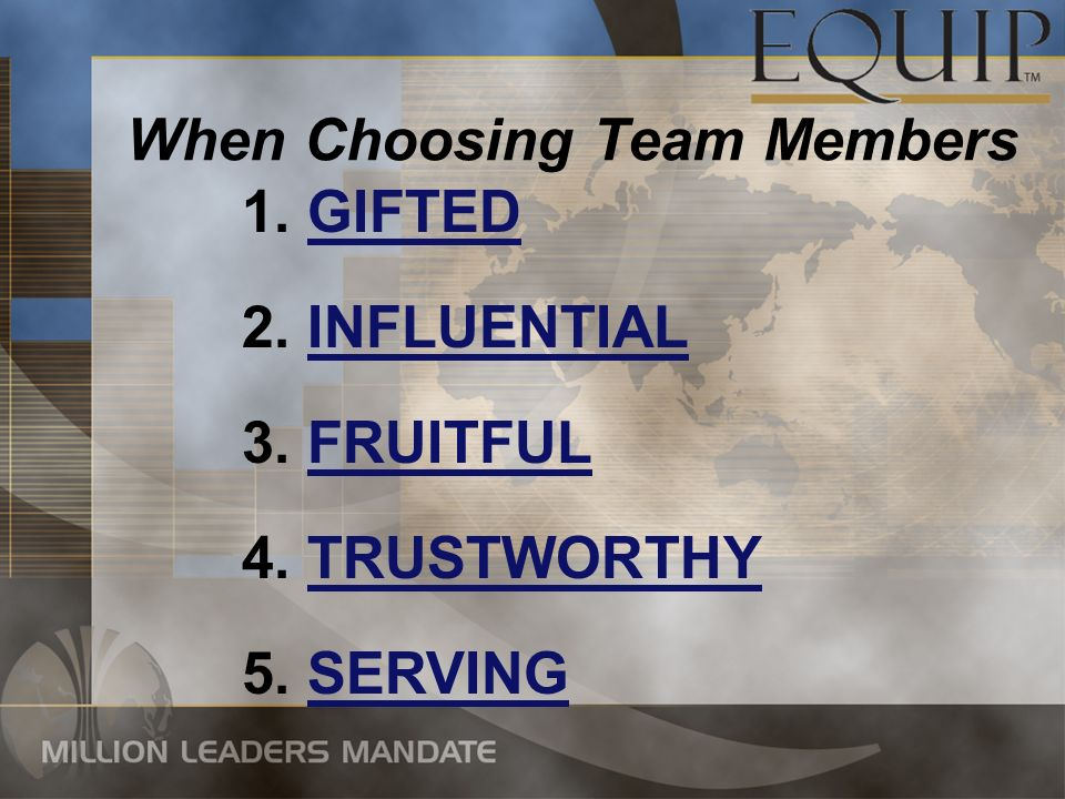 When Choosing Team Members 1. GIFTED 2. INFLUENTIAL 3. FRUITFUL 5. SERVING 4. TRUSTWORTHY