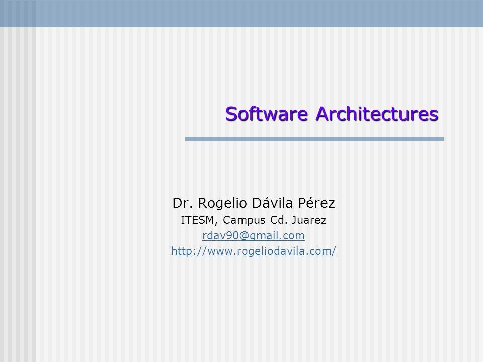 Dr. Rogelio Dávila Pérez ITESM, Campus Cd. Juarez rdav90@gmail.com http://www.rogeliodavila.com/ Software Architectures