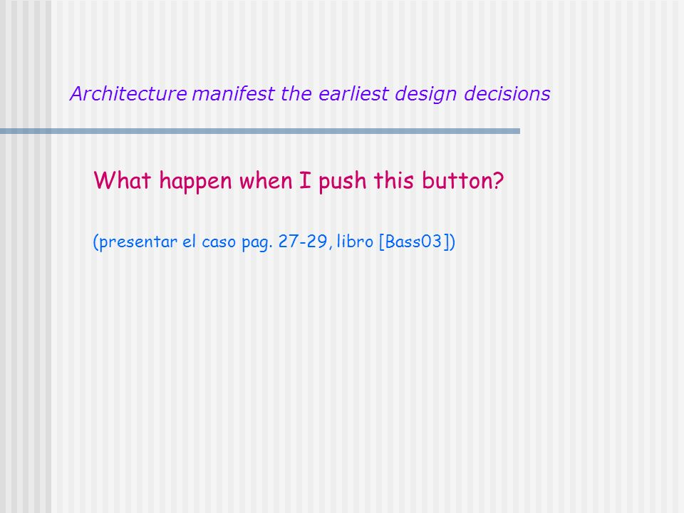 What happen when I push this button? (presentar el caso pag. 27-29, libro [Bass03]) Architecture manifest the earliest design decisions