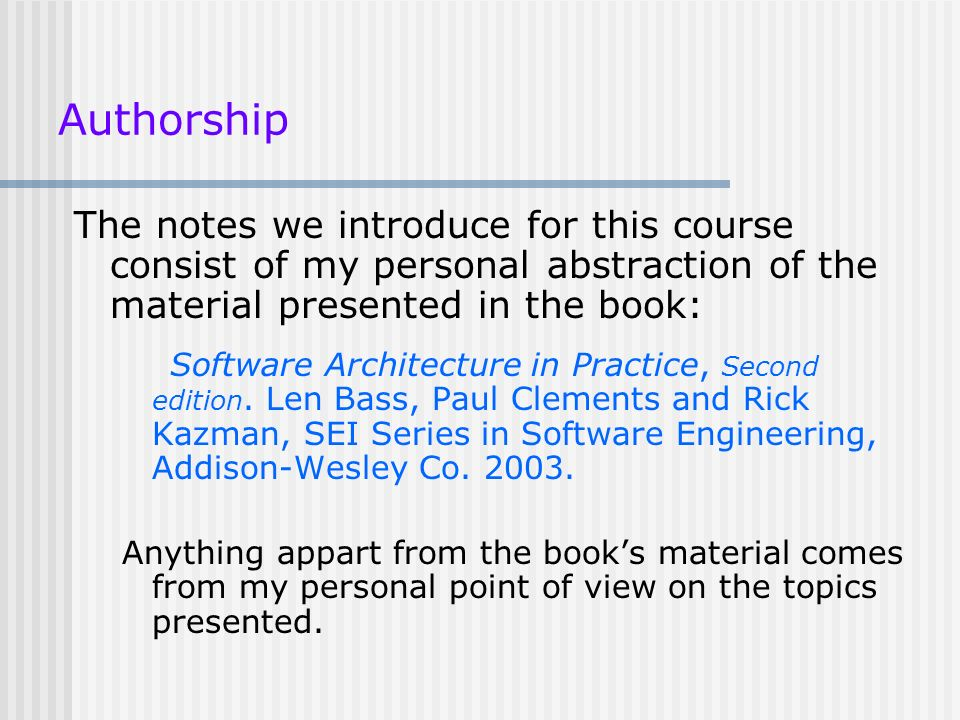 Authorship The notes we introduce for this course consist of my personal abstraction of the material presented in the book: Software Architecture in P