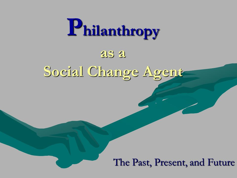P hilanthropy as a Social Change Agent The Past, Present, and Future
