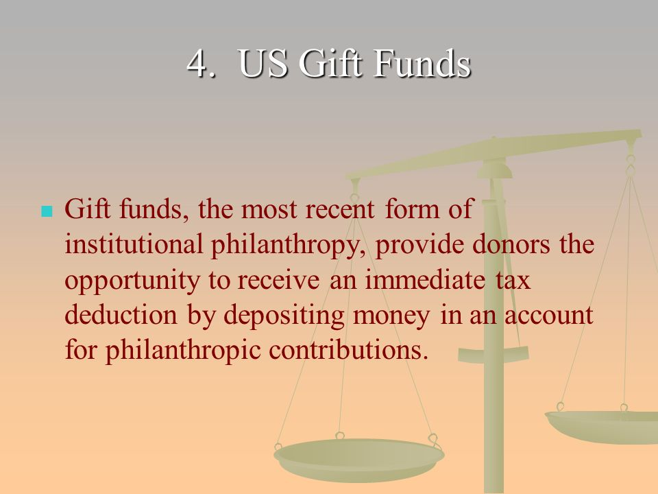 4. US Gift Funds Gift funds, the most recent form of institutional philanthropy, provide donors the opportunity to receive an immediate tax deduction