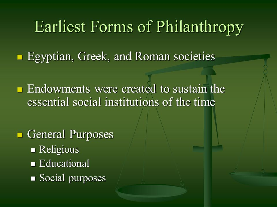 Earliest Forms of Philanthropy Egyptian, Greek, and Roman societies Egyptian, Greek, and Roman societies Endowments were created to sustain the essential social institutions of the time Endowments were created to sustain the essential social institutions of the time General Purposes General Purposes Religious Religious Educational Educational Social purposes Social purposes