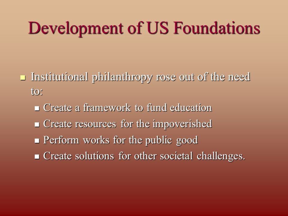 Development of US Foundations Institutional philanthropy rose out of the need to: Institutional philanthropy rose out of the need to: Create a framework to fund education Create a framework to fund education Create resources for the impoverished Create resources for the impoverished Perform works for the public good Perform works for the public good Create solutions for other societal challenges.