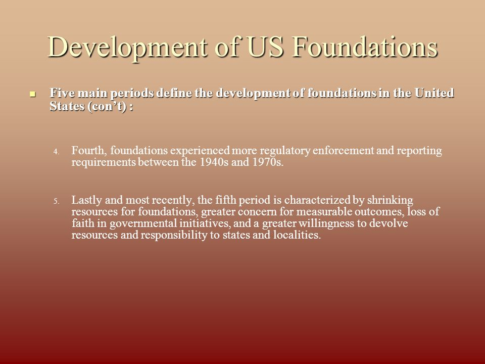 Development of US Foundations Five main periods define the development of foundations in the United States (cont) : Five main periods define the development of foundations in the United States (cont) : 4.