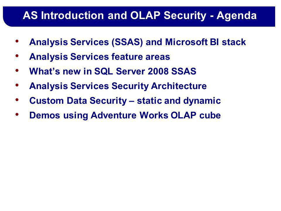 AS Introduction and OLAP Security - Agenda Analysis Services (SSAS) and Microsoft BI stack Analysis Services feature areas Whats new in SQL Server 200