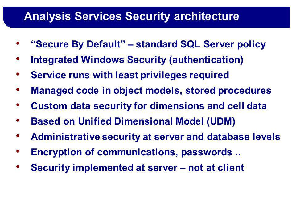 Analysis Services Security architecture Secure By Default – standard SQL Server policy Integrated Windows Security (authentication) Service runs with