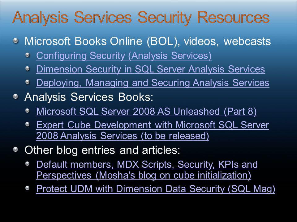 Microsoft Books Online (BOL), videos, webcasts Configuring Security (Analysis Services) Dimension Security in SQL Server Analysis Services Deploying,