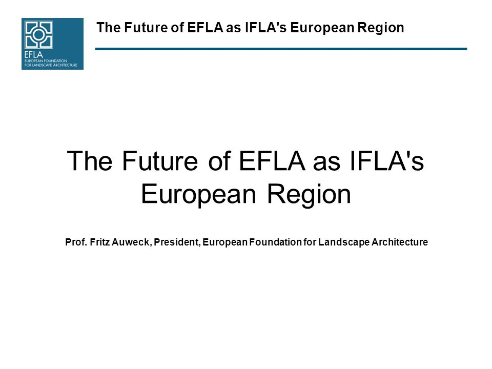 The Future of EFLA as IFLA's European Region Prof. Fritz Auweck, President, European Foundation for Landscape Architecture