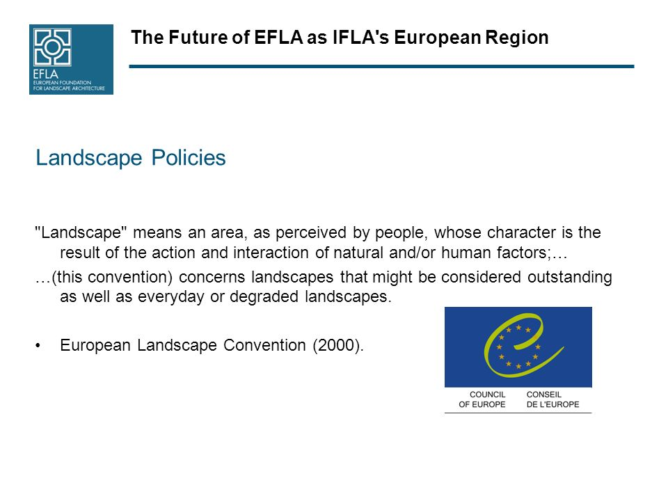 The Future of EFLA as IFLA s European Region Landscape Policies Landscape means an area, as perceived by people, whose character is the result of the action and interaction of natural and/or human factors;… …(this convention) concerns landscapes that might be considered outstanding as well as everyday or degraded landscapes.