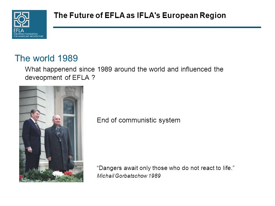 The Future of EFLA as IFLA s European Region The world 1989 What happenend since 1989 around the world and influenced the deveopment of EFLA .