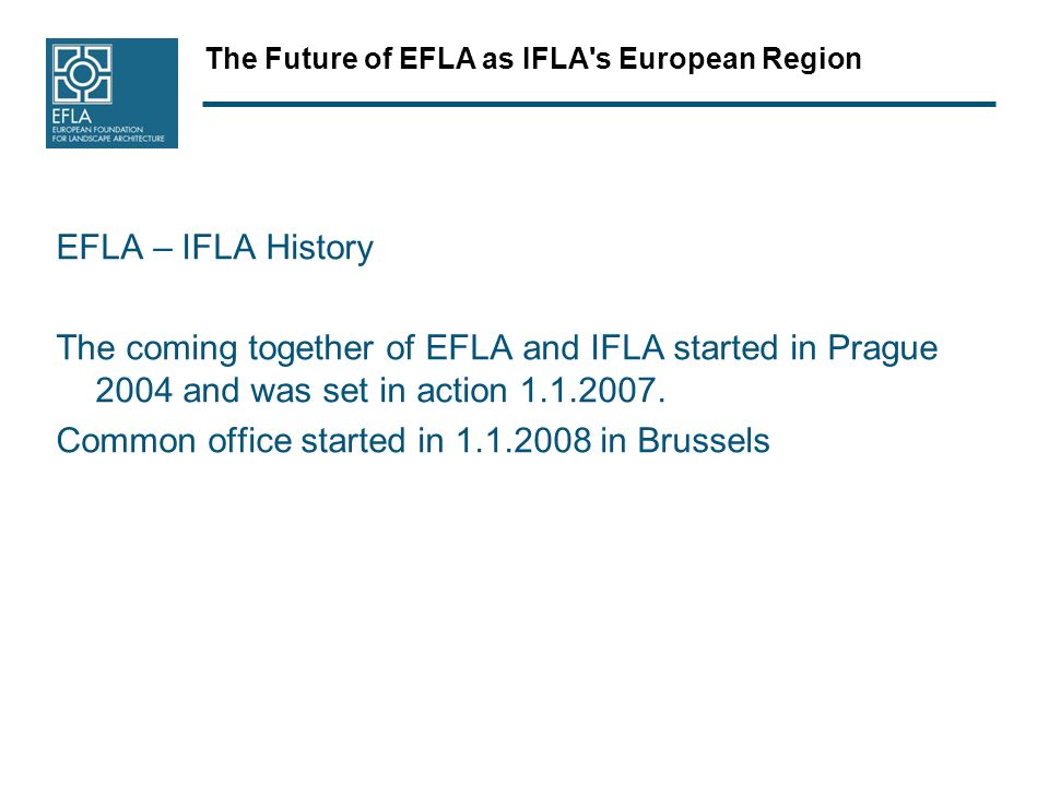The Future of EFLA as IFLA's European Region EFLA – IFLA History The coming together of EFLA and IFLA started in Prague 2004 and was set in action 1.1