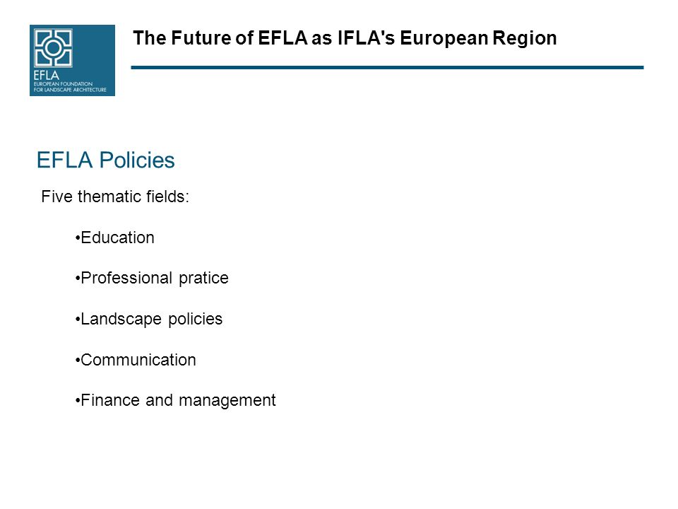 The Future of EFLA as IFLA s European Region EFLA Policies Five thematic fields: Education Professional pratice Landscape policies Communication Finance and management