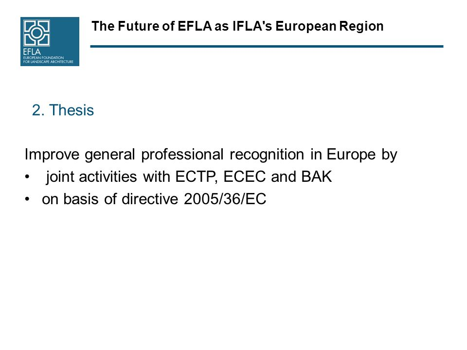 The Future of EFLA as IFLA's European Region 2. Thesis Improve general professional recognition in Europe by joint activities with ECTP, ECEC and BAK