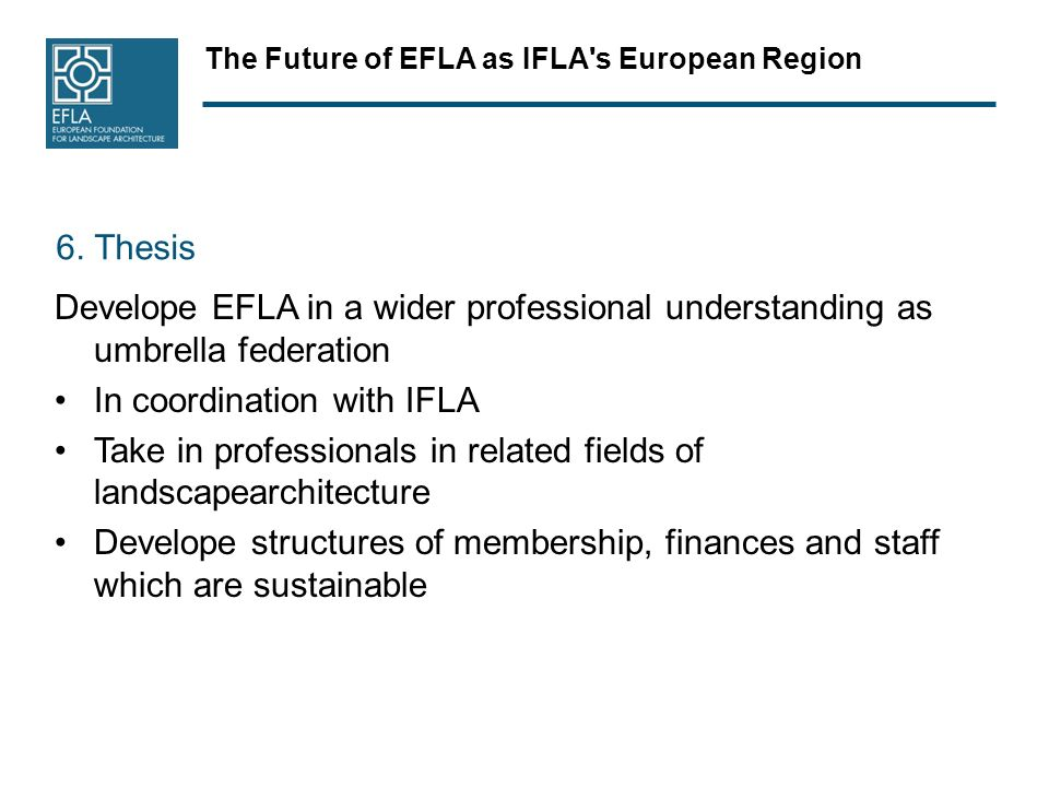 The Future of EFLA as IFLA's European Region 6. Thesis Develope EFLA in a wider professional understanding as umbrella federation In coordination with
