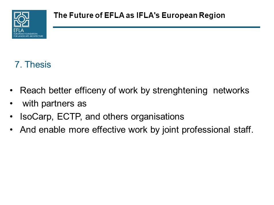 The Future of EFLA as IFLA's European Region 7. Thesis Reach better efficeny of work by strenghtening networks with partners as IsoCarp, ECTP, and oth