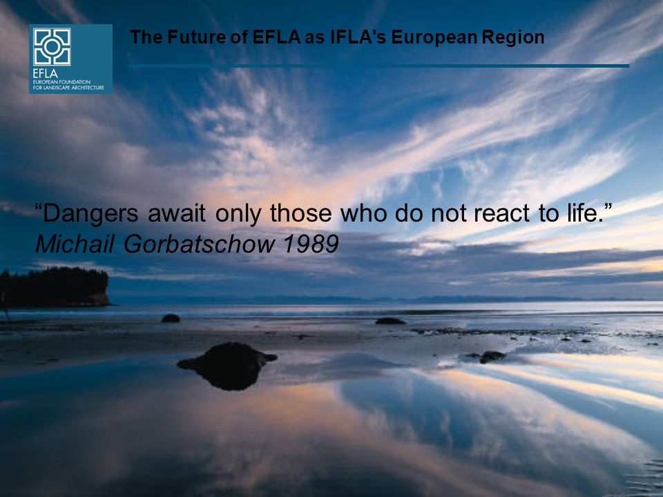 The Future of EFLA as IFLA's European Region Dangers await only those who do not react to life. Michail Gorbatschow 1989