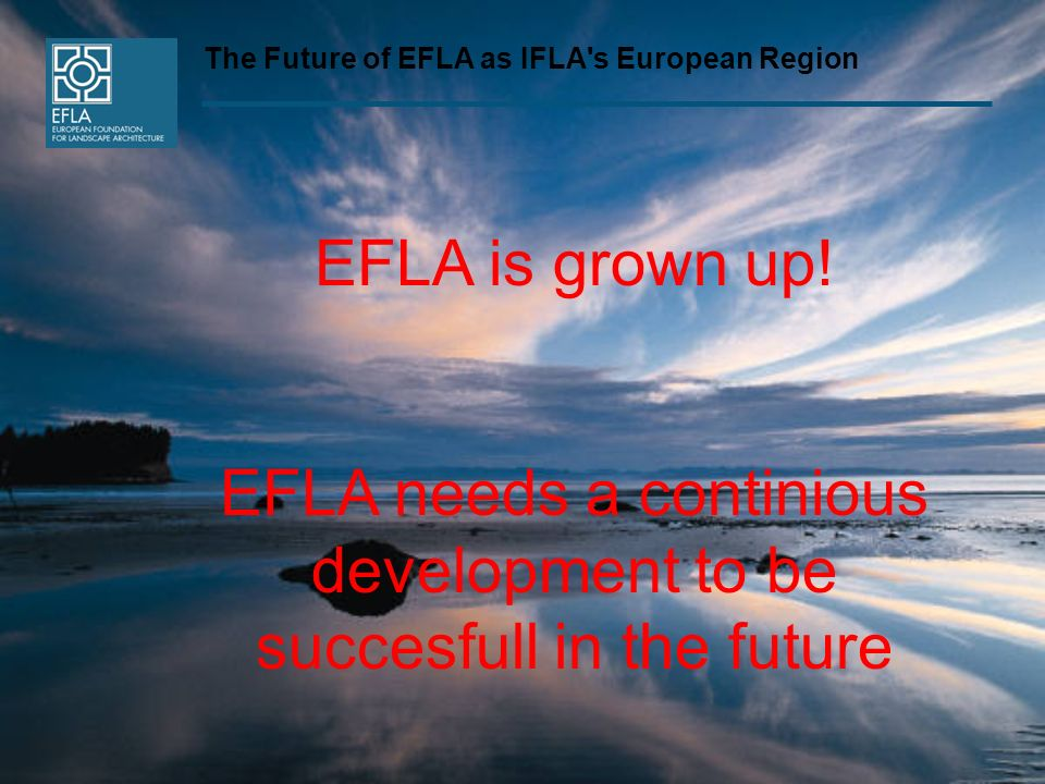The Future of EFLA as IFLA's European Region EFLA is grown up! EFLA needs a continious development to be succesfull in the future