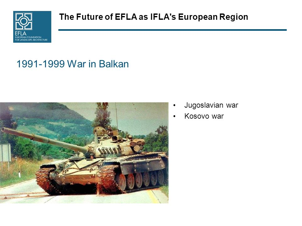 The Future of EFLA as IFLA's European Region 1991-1999 War in Balkan Jugoslavian war Kosovo war