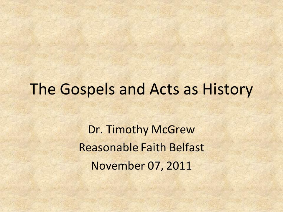 The Gospels and Acts as History Dr. Timothy McGrew Reasonable Faith Belfast November 07, 2011