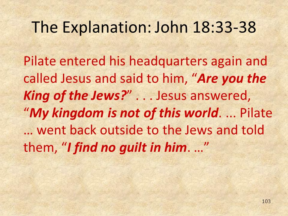 103 The Explanation: John 18:33-38 Pilate entered his headquarters again and called Jesus and said to him, Are you the King of the Jews?... Jesus answ