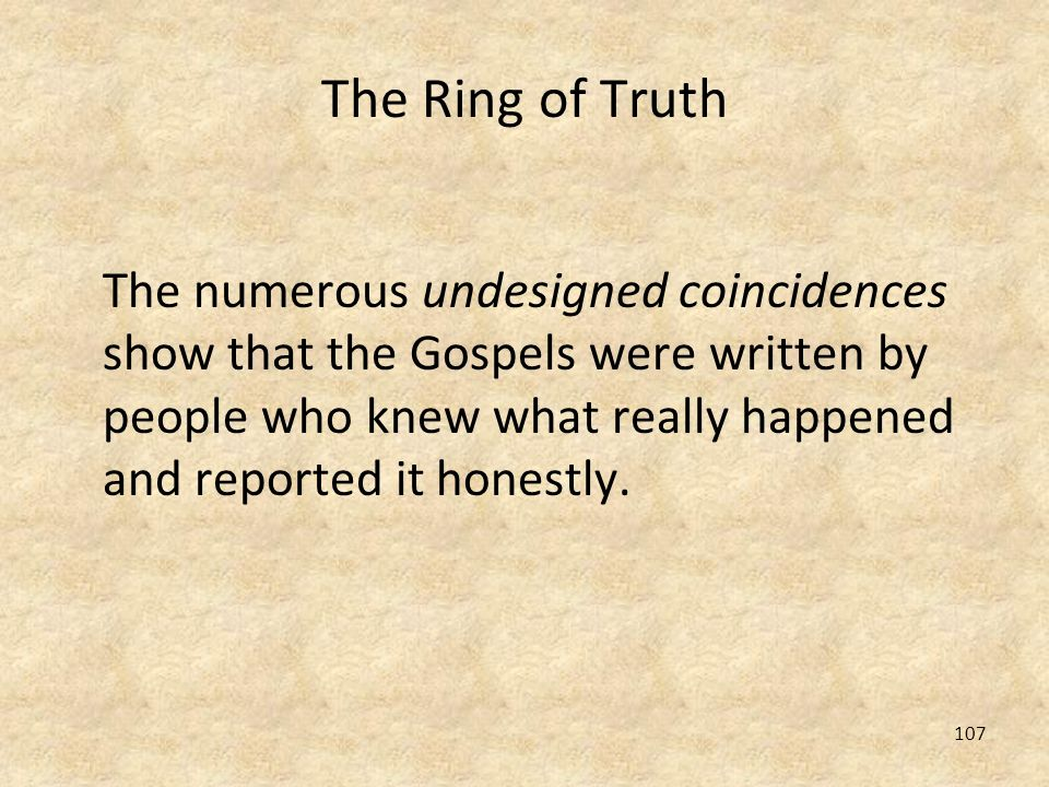 107 The Ring of Truth The numerous undesigned coincidences show that the Gospels were written by people who knew what really happened and reported it