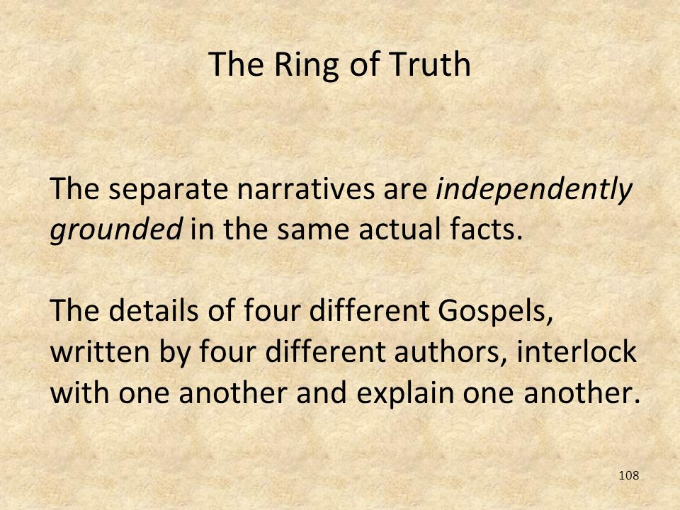 108 The Ring of Truth The separate narratives are independently grounded in the same actual facts. The details of four different Gospels, written by f