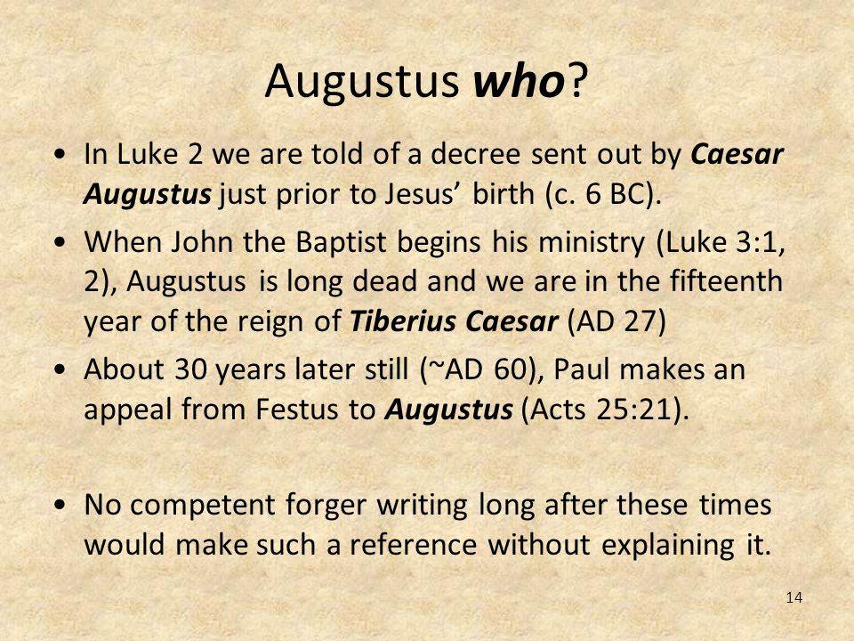 14 Augustus who? In Luke 2 we are told of a decree sent out by Caesar Augustus just prior to Jesus birth (c. 6 BC). When John the Baptist begins his m
