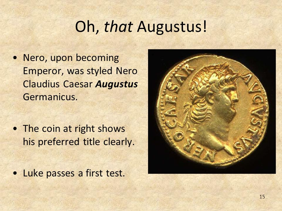 15 Oh, that Augustus! Nero, upon becoming Emperor, was styled Nero Claudius Caesar Augustus Germanicus. The coin at right shows his preferred title cl